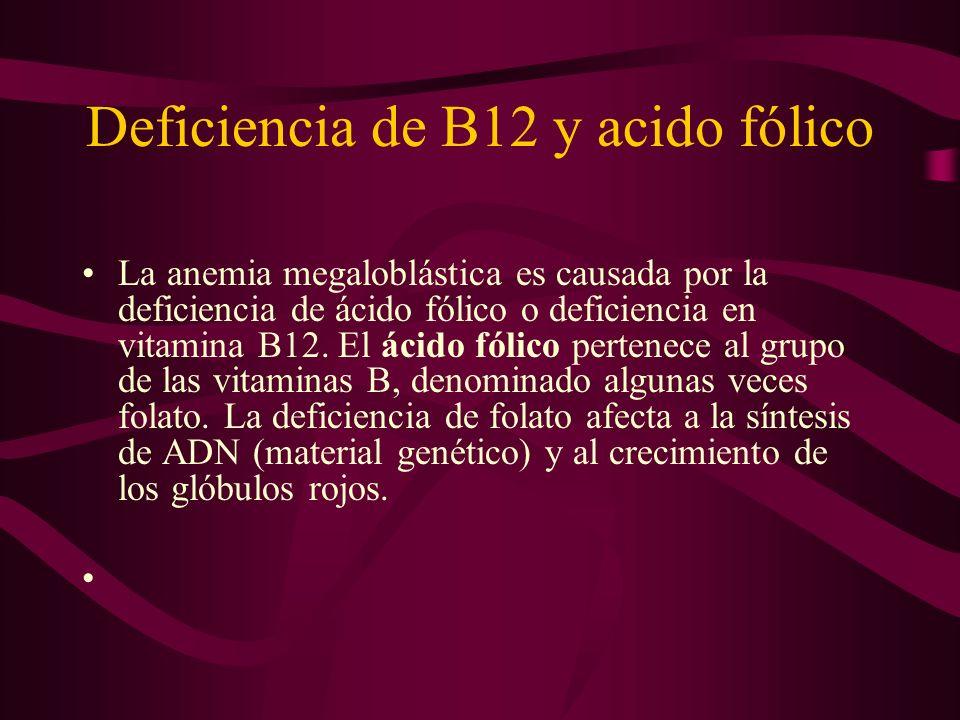 Deficiencia de B12 y acido fólico La anemia megaloblástica es causada por la deficiencia de ácido fólico o deficiencia en vitamina B12. El ácido fólic