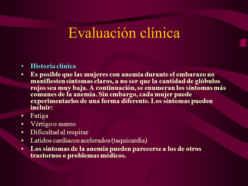 Evaluación clínica Historia clínica Es posible que las mujeres con anemia durante el embarazo no manifiesten síntomas claros, a no ser que la cantidad