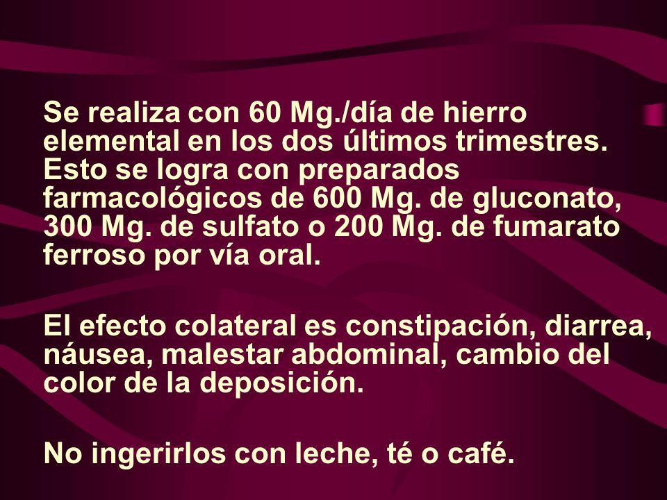 Se realiza con 60 Mg./día de hierro elemental en los dos últimos trimestres. Esto se logra con preparados farmacológicos de 600 Mg. de gluconato, 300