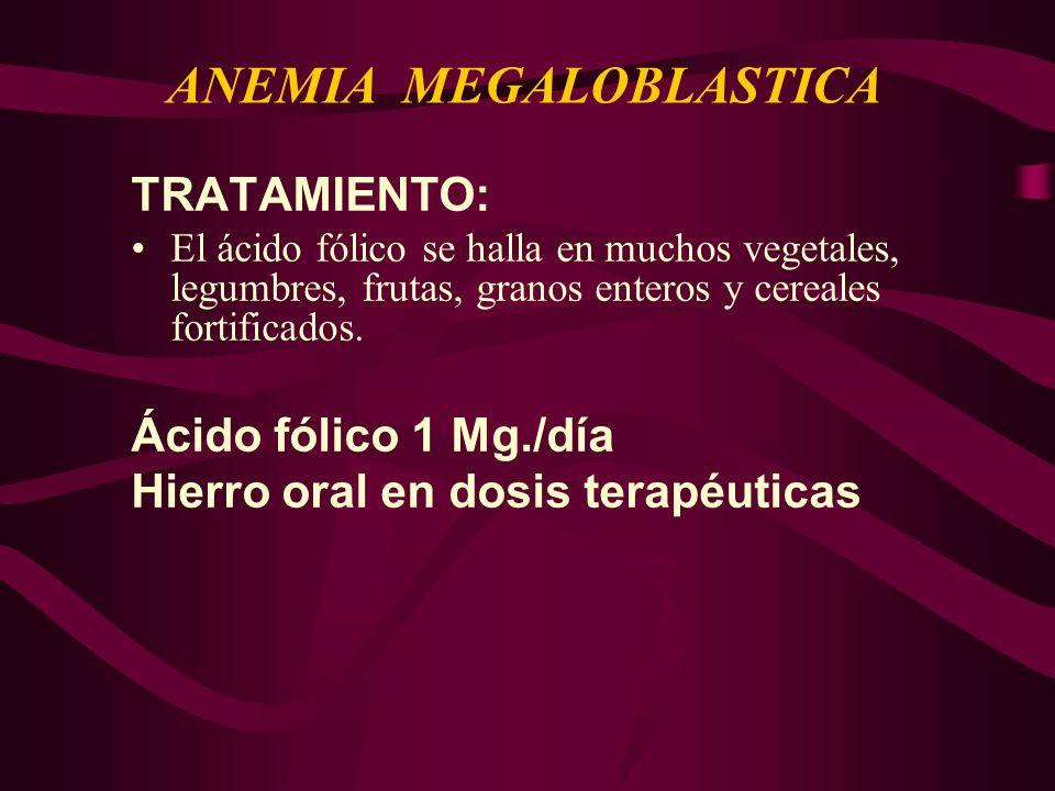 TRATAMIENTO: El ácido fólico se halla en muchos vegetales, legumbres, frutas, granos enteros y cereales fortificados. Ácido fólico 1 Mg./día Hierro or