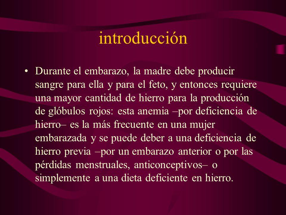 introducción Durante el embarazo, la madre debe producir sangre para ella y para el feto, y entonces requiere una mayor cantidad de hierro para la pro