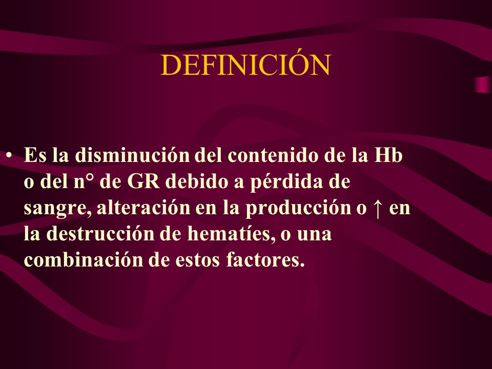 DEFINICIÓN Es la disminución del contenido de la Hb o del n° de GR debido a pérdida de sangre, alteración en la producción o en la destrucción de hema