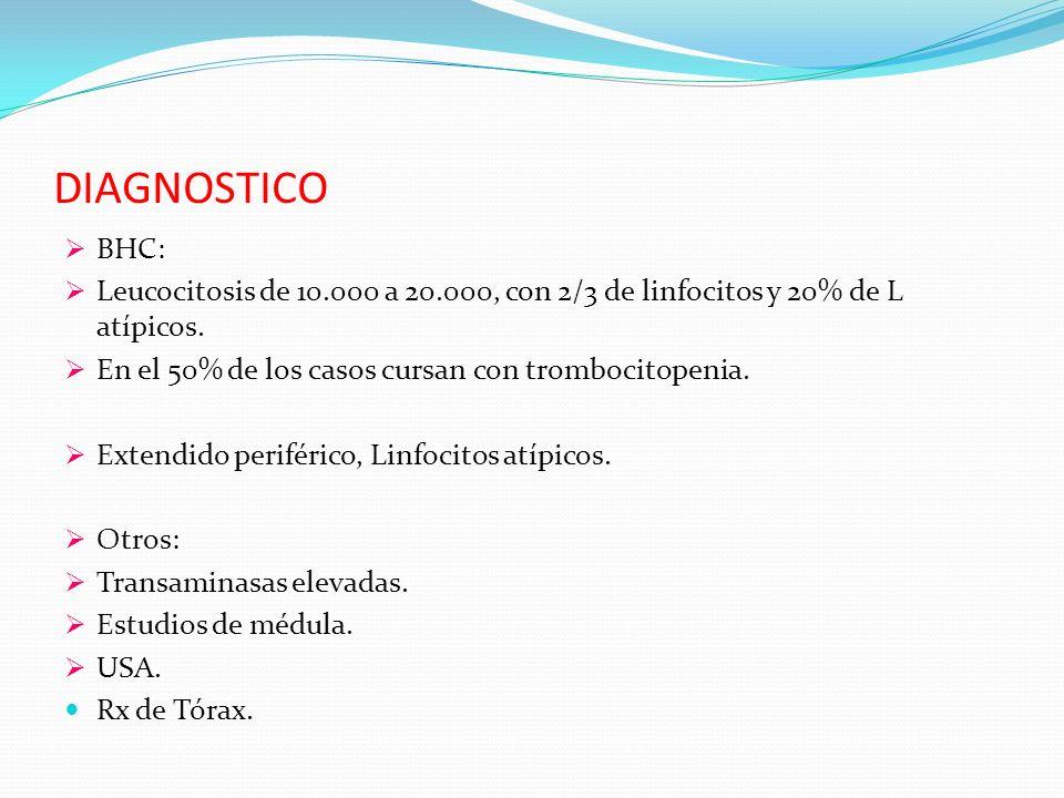DIAGNOSTICO BHC: Leucocitosis de 10.000 a 20.000, con 2/3 de linfocitos y 20% de L atípicos. En el 50% de los casos cursan con trombocitopenia. Extend