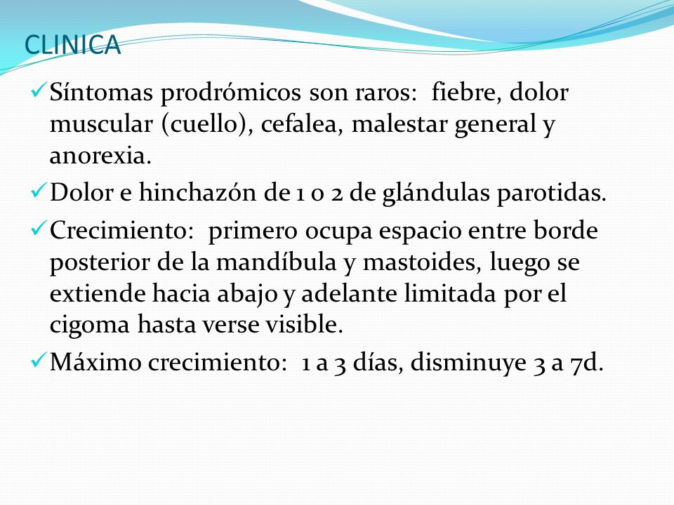 CLINICA Síntomas prodrómicos son raros: fiebre, dolor muscular (cuello), cefalea, malestar general y anorexia. Dolor e hinchazón de 1 o 2 de glándulas