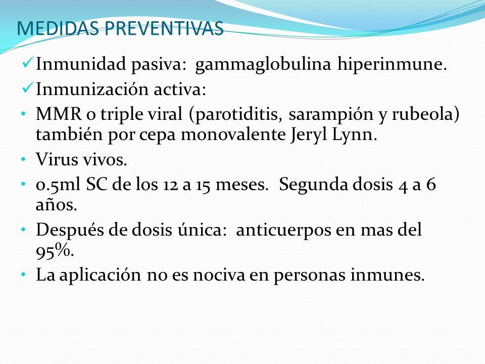 MEDIDAS PREVENTIVAS Inmunidad pasiva: gammaglobulina hiperinmune. Inmunización activa: MMR o triple viral (parotiditis, sarampión y rubeola) también p