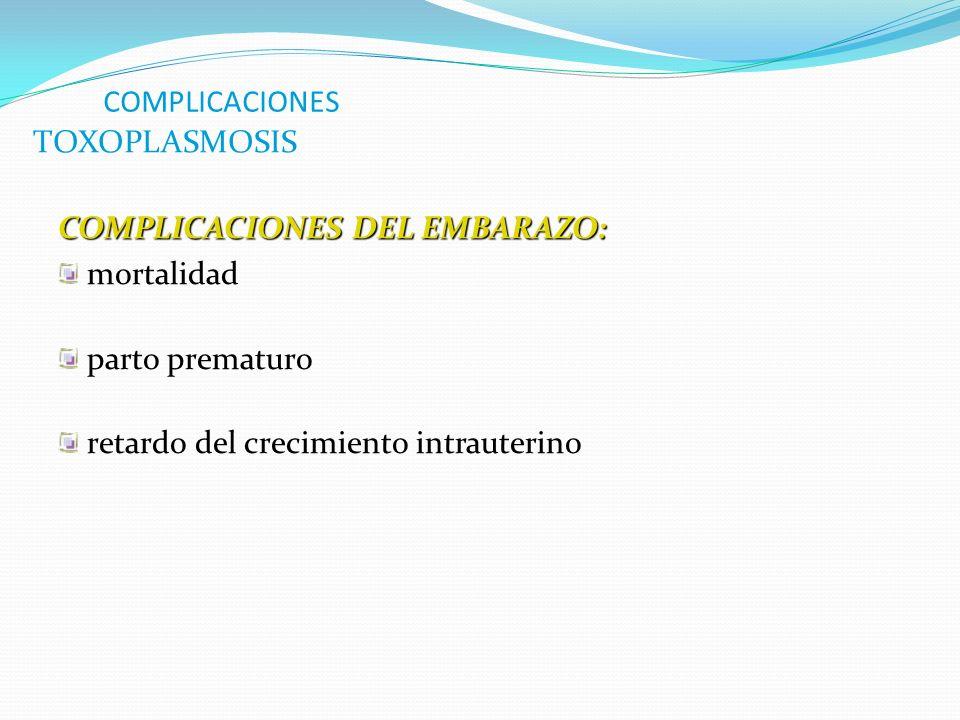 COMPLICACIONES COMPLICACIONES DEL EMBARAZO: mortalidad parto prematuro retardo del crecimiento intrauterino TOXOPLASMOSIS