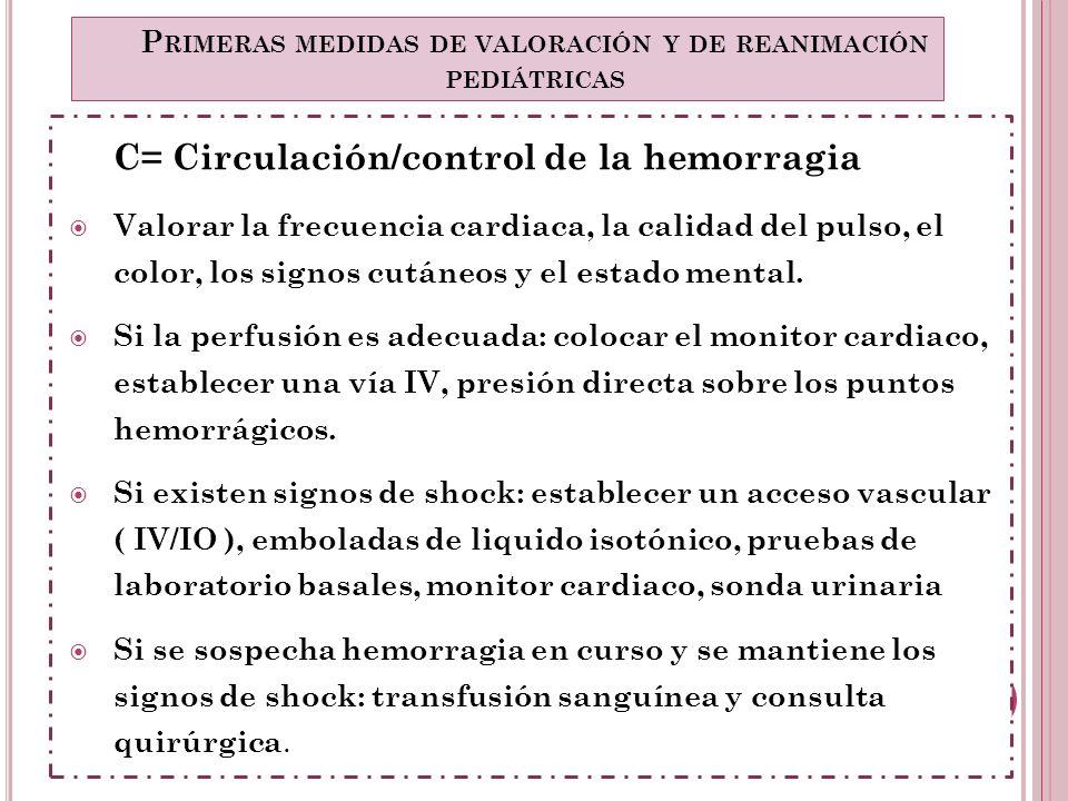 C= Circulación/control de la hemorragia Valorar la frecuencia cardiaca, la calidad del pulso, el color, los signos cutáneos y el estado mental. Si la