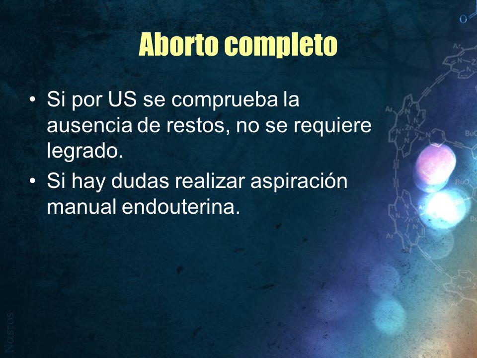 Aborto completo Si por US se comprueba la ausencia de restos, no se requiere legrado. Si hay dudas realizar aspiración manual endouterina.