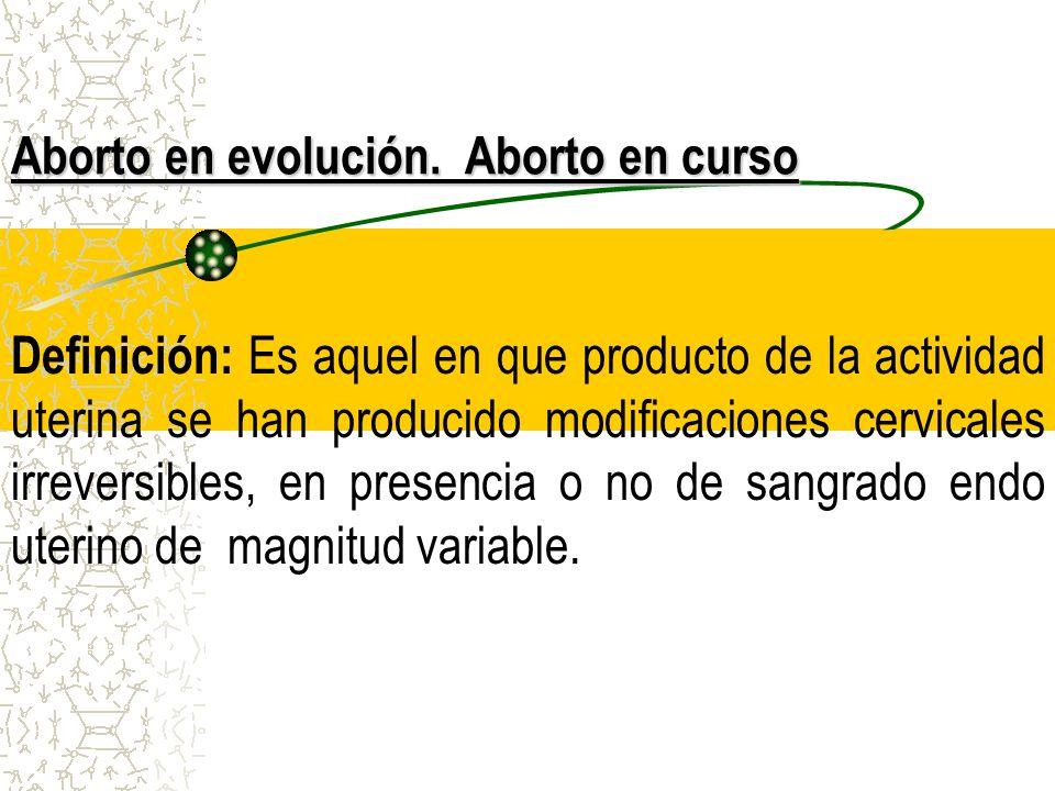 Aborto en evolución. Aborto en curso Definición: Es aquel en que producto de la actividad uterina se han producido modificaciones cervicales irreversi
