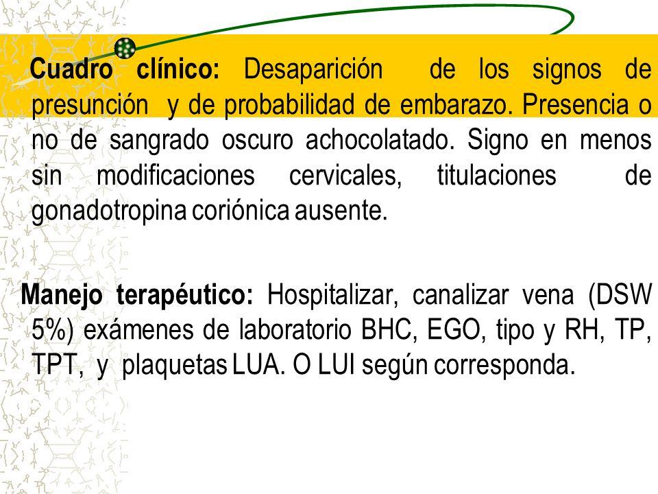 Cuadro clínico: Desaparición de los signos de presunción y de probabilidad de embarazo. Presencia o no de sangrado oscuro achocolatado. Signo en menos