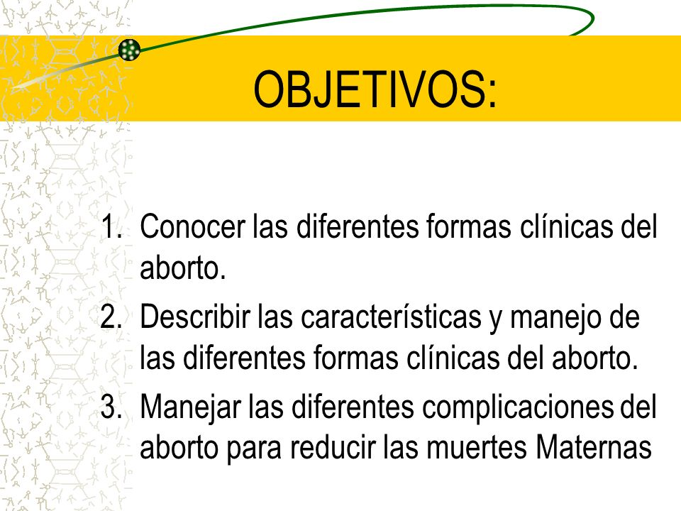 OBJETIVOS: 1.Conocer las diferentes formas clínicas del aborto. 2.Describir las características y manejo de las diferentes formas clínicas del aborto.