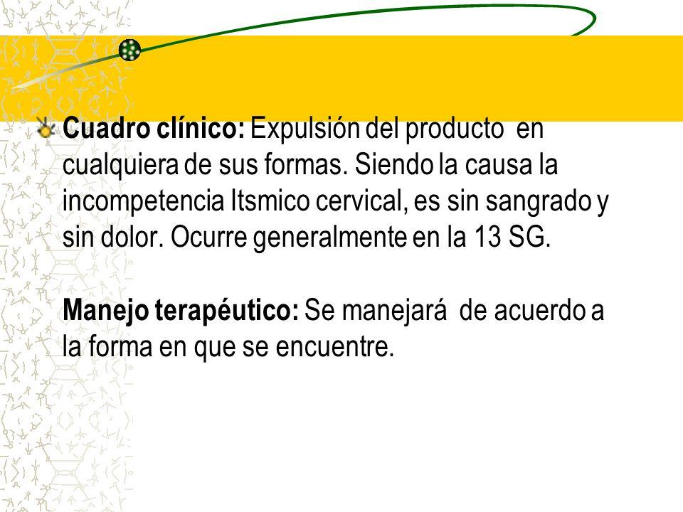 Cuadro clínico: Expulsión del producto en cualquiera de sus formas. Siendo la causa la incompetencia Itsmico cervical, es sin sangrado y sin dolor. Oc