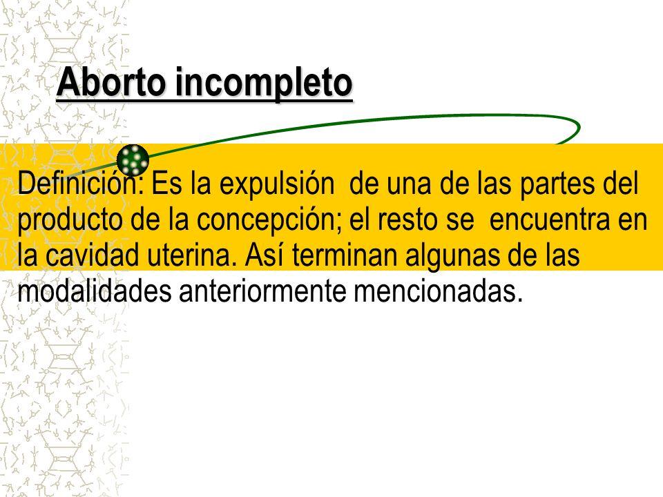 Aborto incompleto Definición: Es la expulsión de una de las partes del producto de la concepción; el resto se encuentra en la cavidad uterina. Así ter