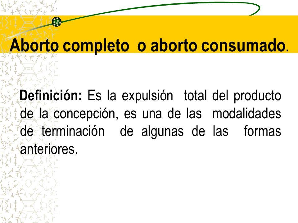 Aborto completo o aborto consumado. Definición: Es la expulsión total del producto de la concepción, es una de las modalidades de terminación de algun