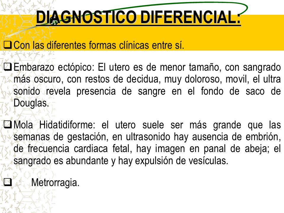 DIAGNOSTICO DIFERENCIAL: Con las diferentes formas clínicas entre sí. Embarazo ectópico: El utero es de menor tamaño, con sangrado más oscuro, con res