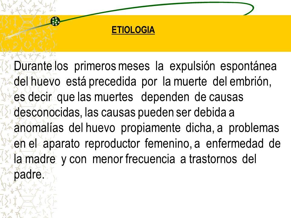 ETIOLOGIA Durante los primeros meses la expulsión espontánea del huevo está precedida por la muerte del embrión, es decir que las muertes dependen de