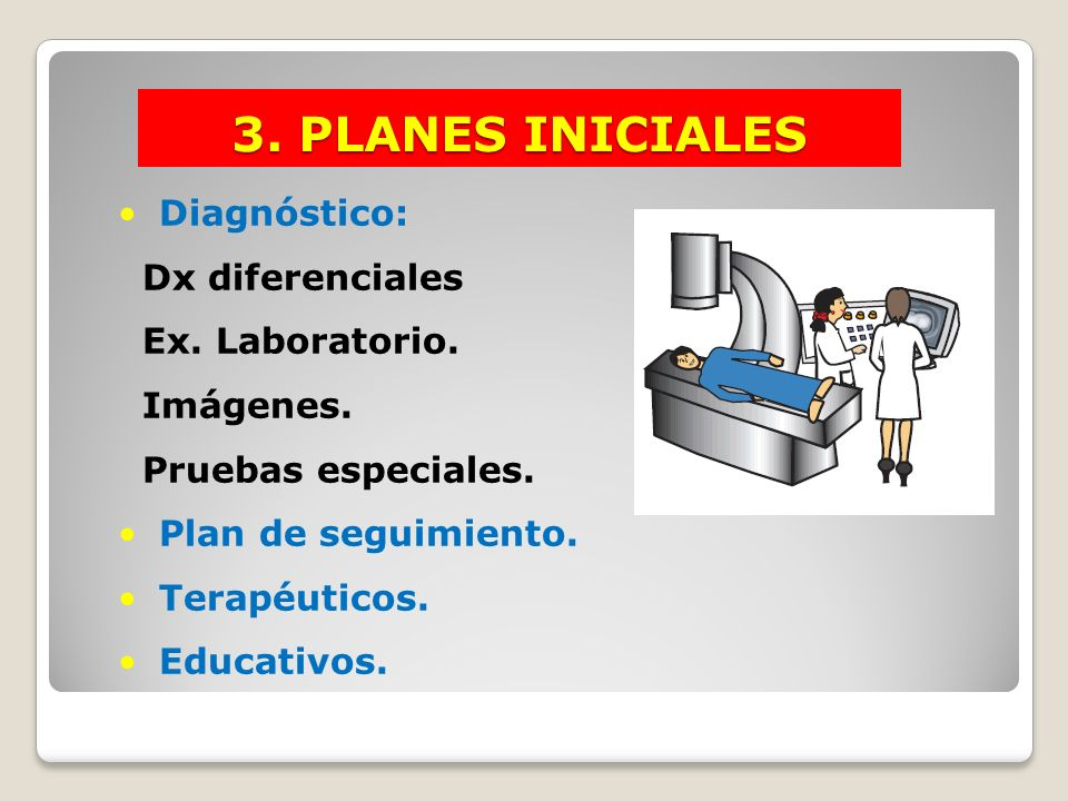 3. PLANES INICIALES Diagnóstico: Dx diferenciales Ex. Laboratorio. Imágenes. Pruebas especiales. Plan de seguimiento. Terapéuticos. Educativos.