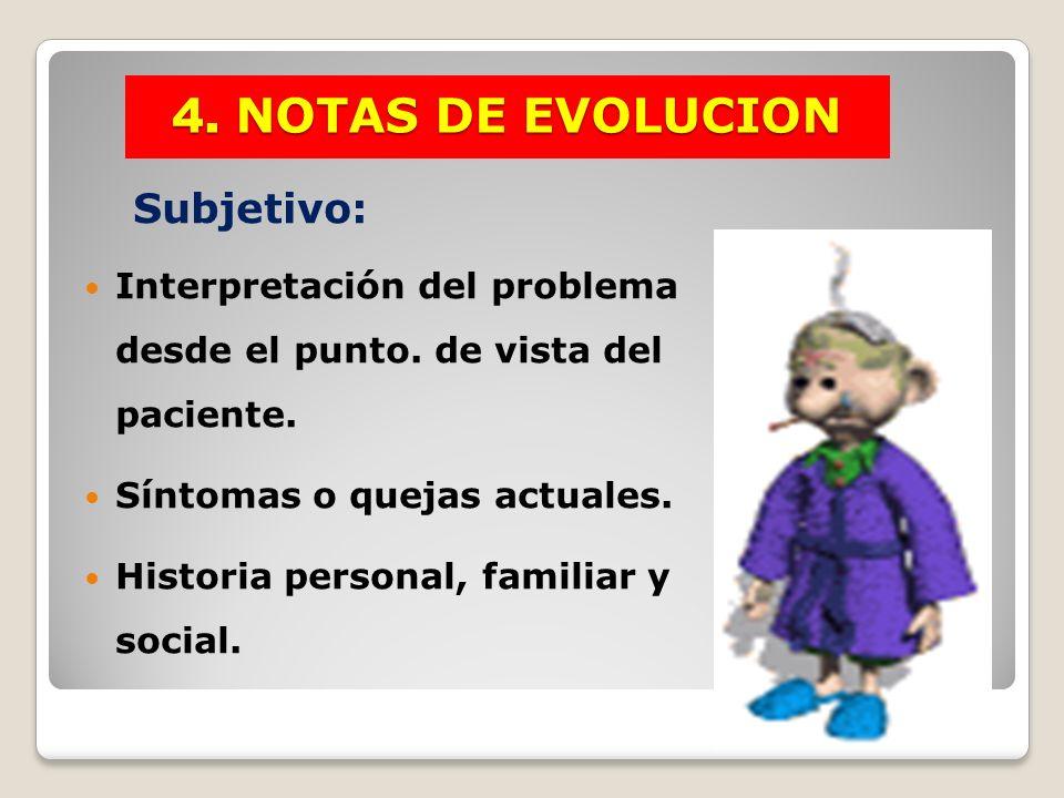 Subjetivo: Interpretación del problema desde el punto. de vista del paciente. Síntomas o quejas actuales. Historia personal, familiar y social. 4. NOT
