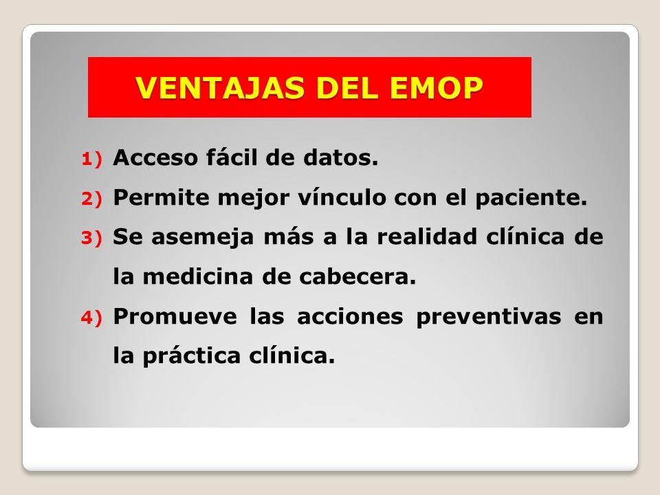 VENTAJAS DEL EMOP 1) Acceso fácil de datos. 2) Permite mejor vínculo con el paciente. 3) Se asemeja más a la realidad clínica de la medicina de cabece