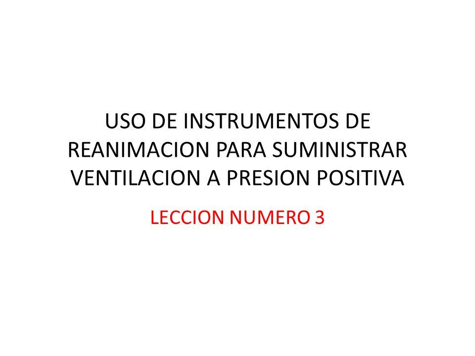 USO DE INSTRUMENTOS DE REANIMACION PARA SUMINISTRAR VENTILACION A PRESION POSITIVA LECCION NUMERO 3