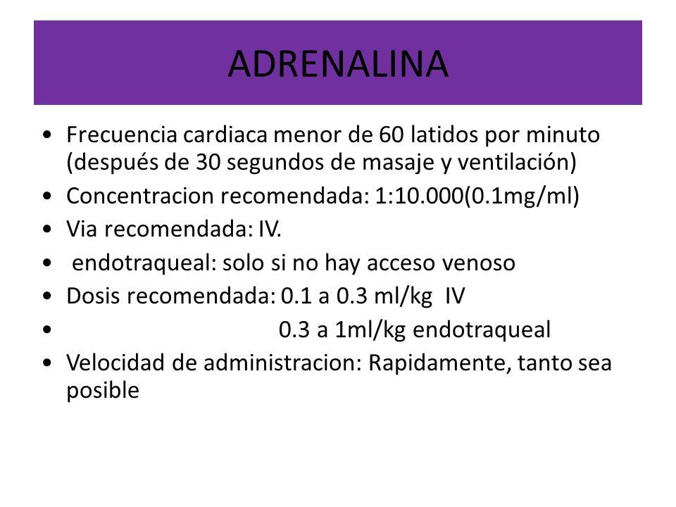 ADRENALINA Frecuencia cardiaca menor de 60 latidos por minuto (después de 30 segundos de masaje y ventilación) Concentracion recomendada: 1:10.000(0.1