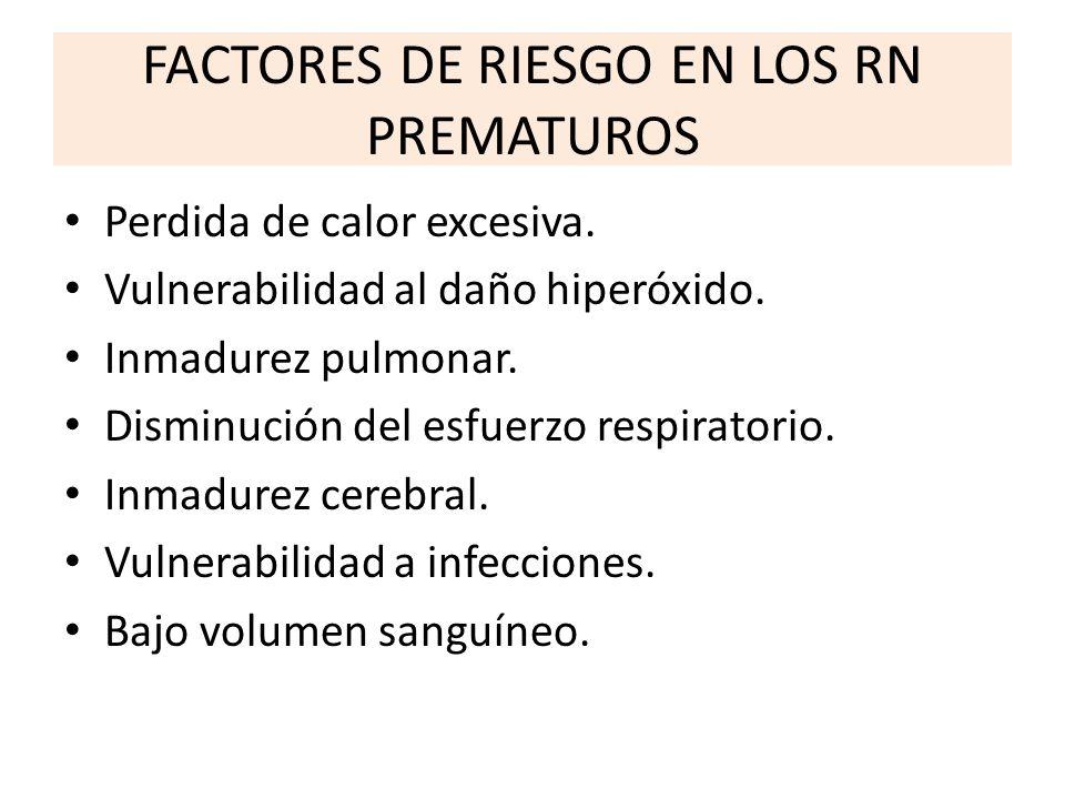 FACTORES DE RIESGO EN LOS RN PREMATUROS Perdida de calor excesiva. Vulnerabilidad al daño hiperóxido. Inmadurez pulmonar. Disminución del esfuerzo res
