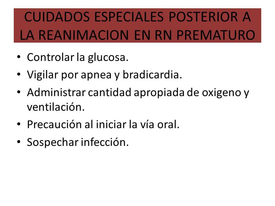 CUIDADOS ESPECIALES POSTERIOR A LA REANIMACION EN RN PREMATURO Controlar la glucosa. Vigilar por apnea y bradicardia. Administrar cantidad apropiada d