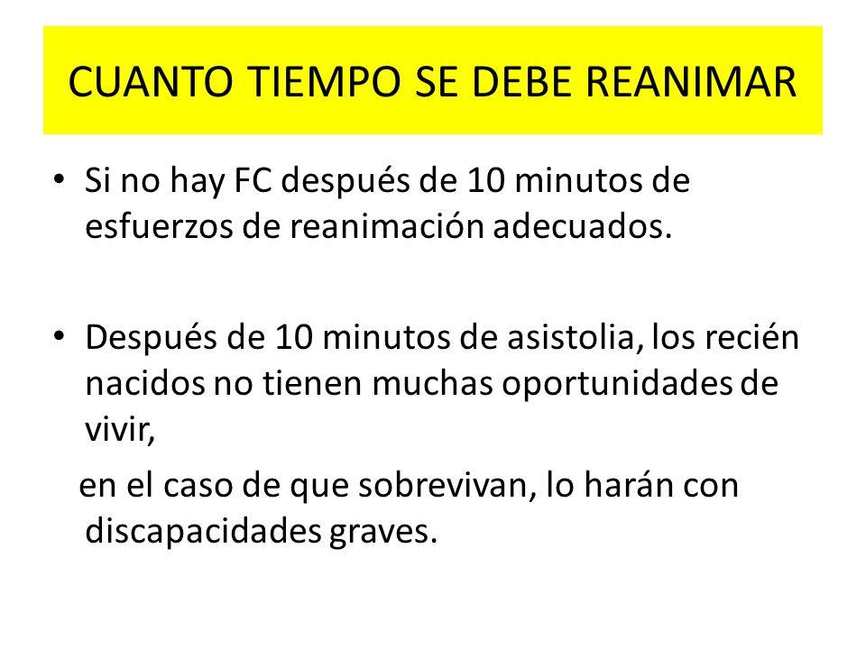 CUANTO TIEMPO SE DEBE REANIMAR Si no hay FC después de 10 minutos de esfuerzos de reanimación adecuados. Después de 10 minutos de asistolia, los recié