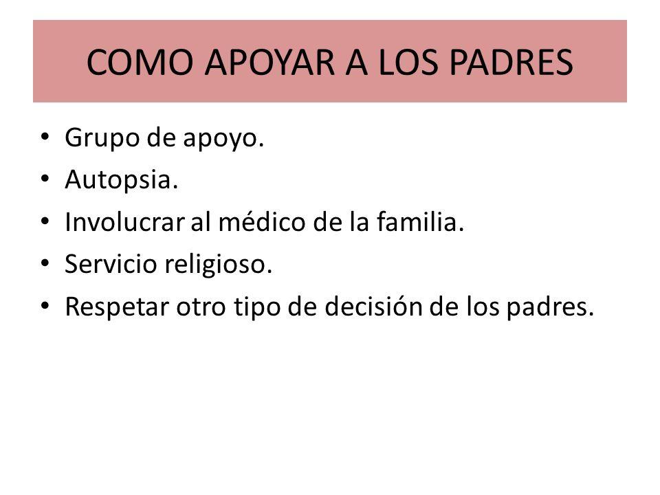 COMO APOYAR A LOS PADRES Grupo de apoyo. Autopsia. Involucrar al médico de la familia. Servicio religioso. Respetar otro tipo de decisión de los padre