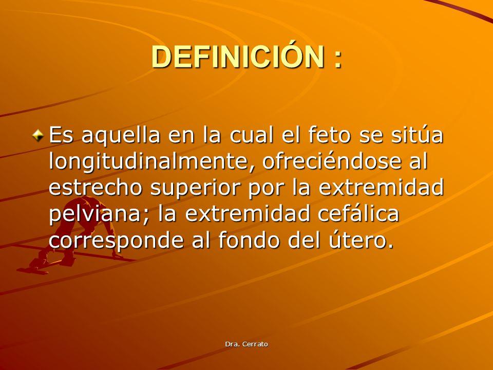 Dra. Cerrato DEFINICIÓN : Es aquella en la cual el feto se sitúa longitudinalmente, ofreciéndose al estrecho superior por la extremidad pelviana; la e