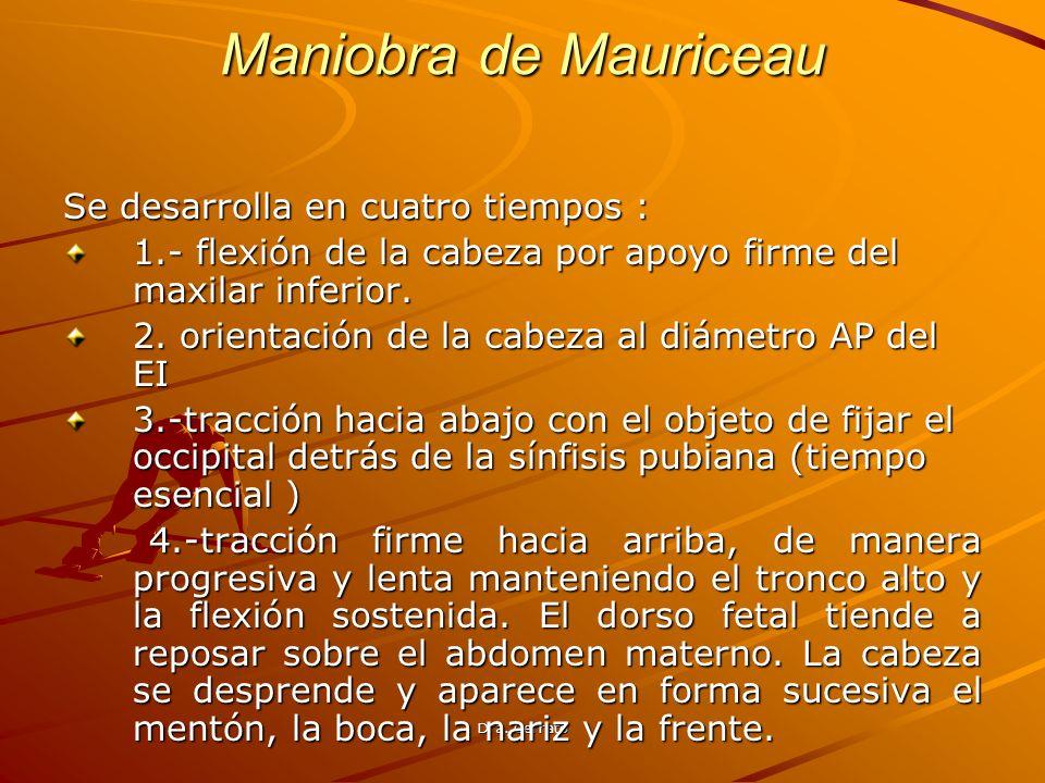 Dra. Cerrato Maniobra de Mauriceau Se desarrolla en cuatro tiempos : 1.- flexión de la cabeza por apoyo firme del maxilar inferior. 2. orientación de