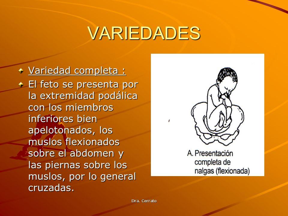 Dra. Cerrato VARIEDADES Variedad completa : El feto se presenta por la extremidad podálica con los miembros inferiores bien apelotonados, los muslos f