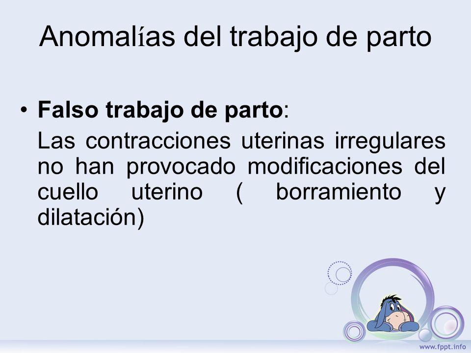 Anomal í as del trabajo de parto Falso trabajo de parto: Las contracciones uterinas irregulares no han provocado modificaciones del cuello uterino ( b
