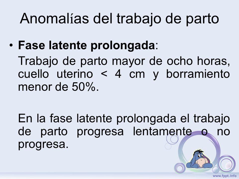 Anomal í as del trabajo de parto Fase latente prolongada: Trabajo de parto mayor de ocho horas, cuello uterino < 4 cm y borramiento menor de 50%. En l