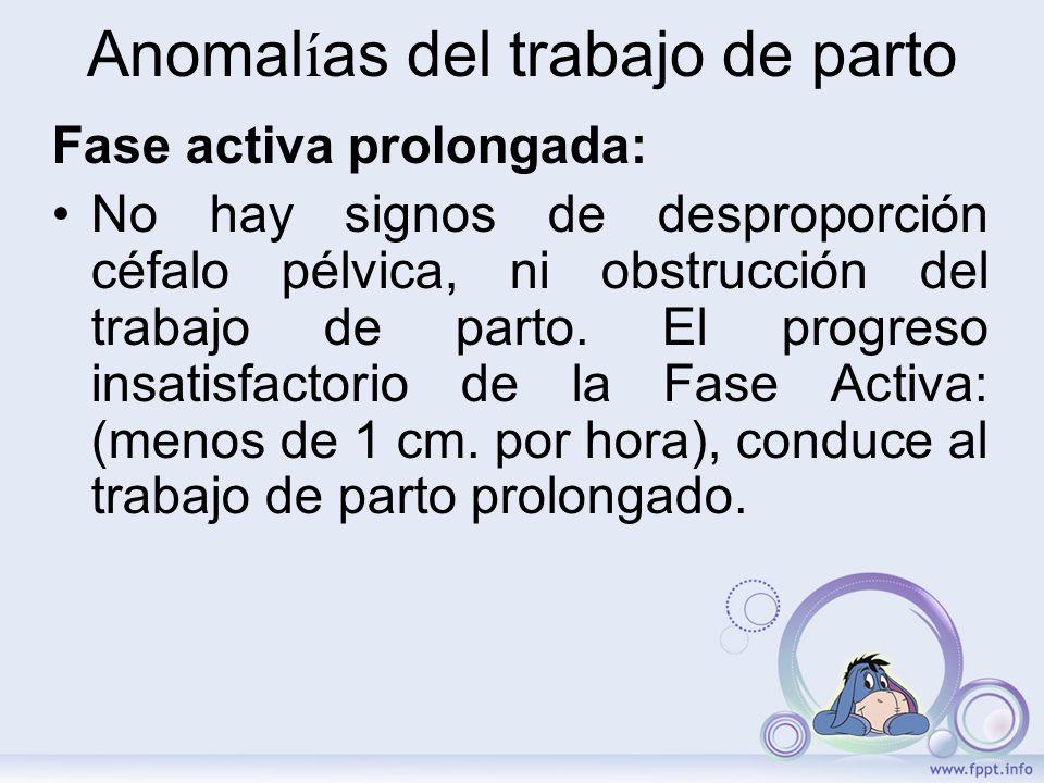 Anomal í as del trabajo de parto Fase activa prolongada: No hay signos de desproporción céfalo pélvica, ni obstrucción del trabajo de parto. El progre