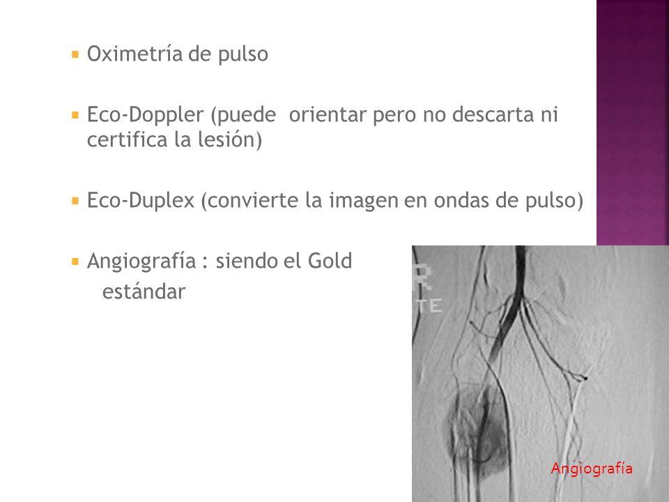Oximetría de pulso Eco-Doppler (puede orientar pero no descarta ni certifica la lesión) Eco-Duplex (convierte la imagen en ondas de pulso) Angiografía