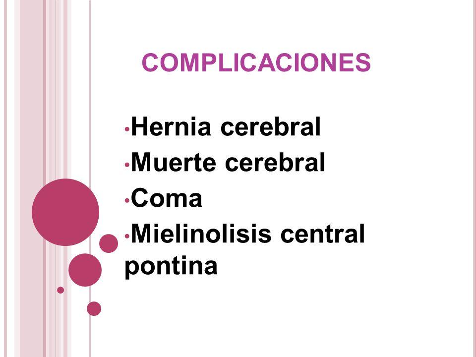 COMPLICACIONES Hernia cerebral Muerte cerebral Coma Mielinolisis central pontina