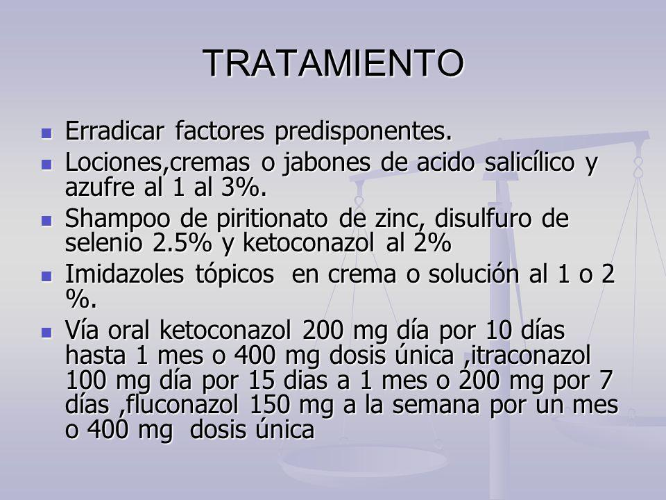 TRATAMIENTO Erradicar factores predisponentes. Erradicar factores predisponentes. Lociones,cremas o jabones de acido salicílico y azufre al 1 al 3%. L