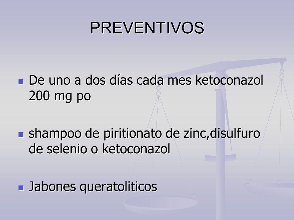 PREVENTIVOS De uno a dos días cada mes ketoconazol 200 mg po De uno a dos días cada mes ketoconazol 200 mg po shampoo de piritionato de zinc,disulfuro