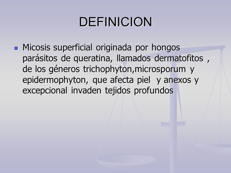 DEFINICION Micosis superficial originada por hongos parásitos de queratina, llamados dermatofitos, de los géneros trichophyton,microsporum y epidermop