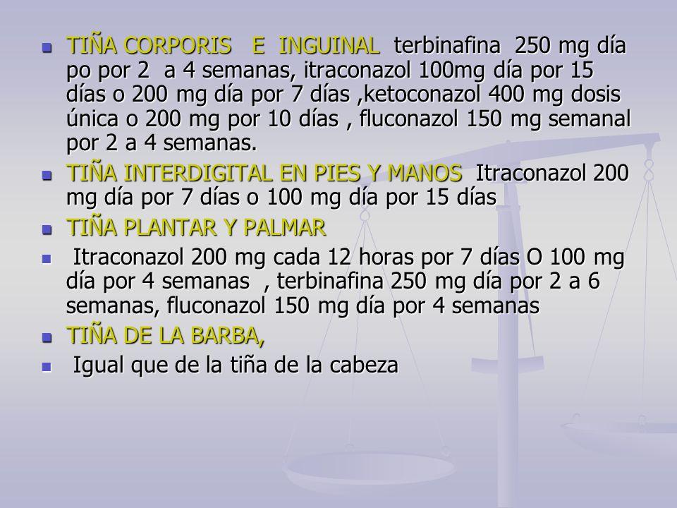 TIÑA CORPORIS E INGUINAL terbinafina 250 mg día po por 2 a 4 semanas, itraconazol 100mg día por 15 días o 200 mg día por 7 días,ketoconazol 400 mg dos