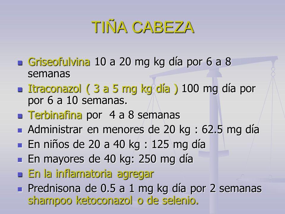 TIÑA CABEZA Griseofulvina 10 a 20 mg kg día por 6 a 8 semanas Griseofulvina 10 a 20 mg kg día por 6 a 8 semanas Itraconazol ( 3 a 5 mg kg día ) 100 mg