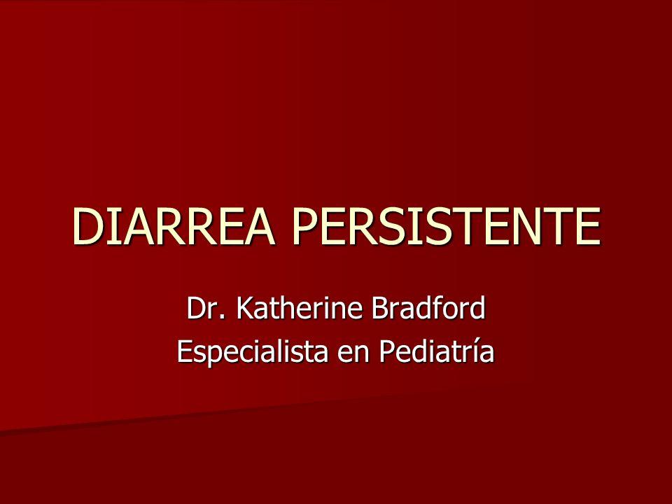 DIARREA PERSISTENTE Dr. Katherine Bradford Especialista en Pediatría