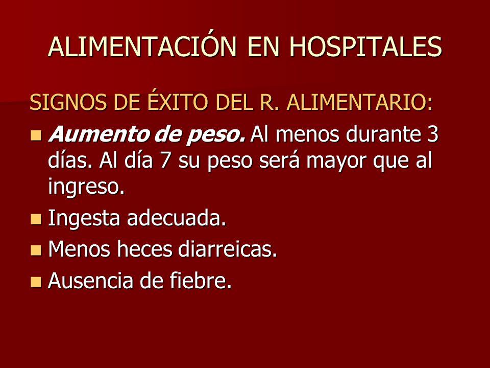ALIMENTACIÓN EN HOSPITALES SIGNOS DE ÉXITO DEL R. ALIMENTARIO: Aumento de peso. Al menos durante 3 días. Al día 7 su peso será mayor que al ingreso. A