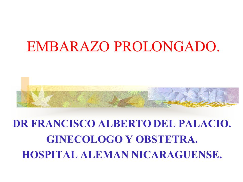 EMBARAZO PROLONGADO. DR FRANCISCO ALBERTO DEL PALACIO. GINECOLOGO Y OBSTETRA. HOSPITAL ALEMAN NICARAGUENSE.