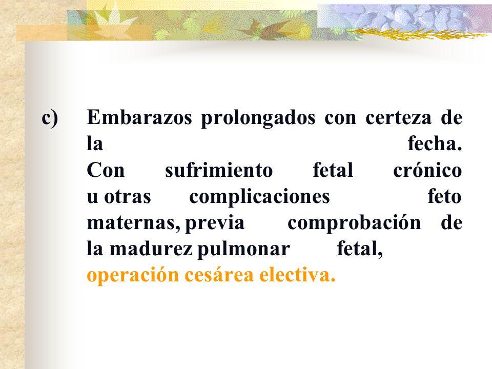 c)Embarazos prolongados con certeza de la fecha. Con sufrimiento fetal crónico u otras complicaciones feto maternas, previa comprobación de la madurez