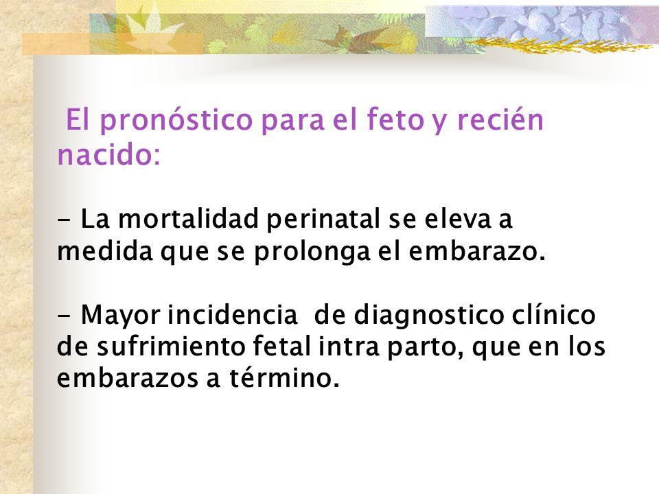 El pronóstico para el feto y recién nacido: - La mortalidad perinatal se eleva a medida que se prolonga el embarazo. - Mayor incidencia de diagnostico