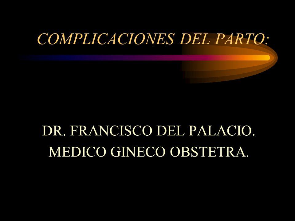 COMPLICACIONES DEL PARTO: DR. FRANCISCO DEL PALACIO. MEDICO GINECO OBSTETRA.