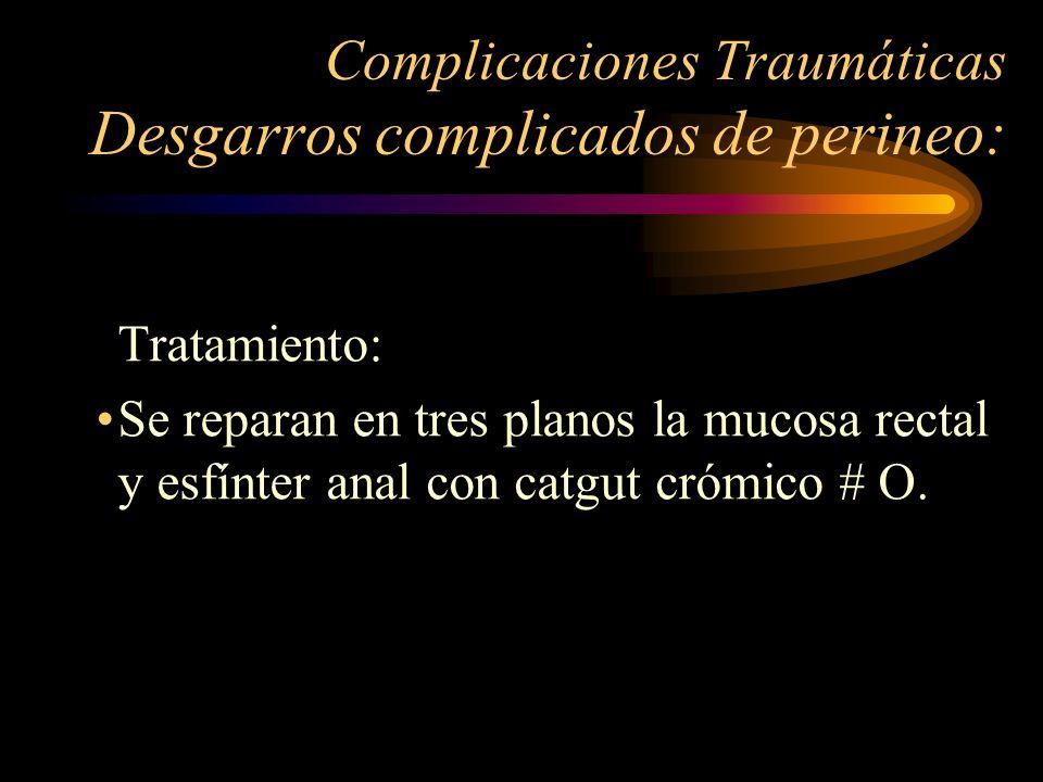Complicaciones Traumáticas Desgarros complicados de perineo: Tratamiento: Se reparan en tres planos la mucosa rectal y esfínter anal con catgut crómic