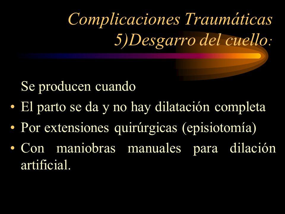 Complicaciones Traumáticas 5)Desgarro del cuello : Se producen cuando El parto se da y no hay dilatación completa Por extensiones quirúrgicas (episiot
